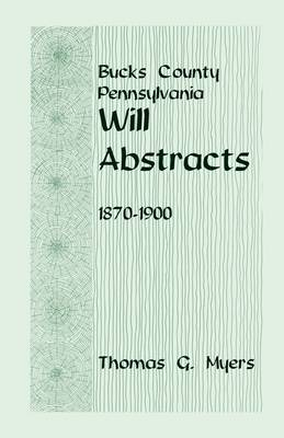 Bucks County, Pennsylvania, Will Abstracts, 1870-1900 (Paperback)