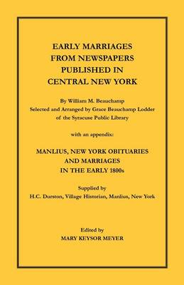 Early Marriages from Newspapers Published in Central New York. by William M. Beauchamp, Selected and Arranged by Grace Beauchamp Lodder of the Syracuse Public Library with an Appendix: Manlius, New York Obituaries and Marriages in the Early 1800s, Supplie (Paperback)