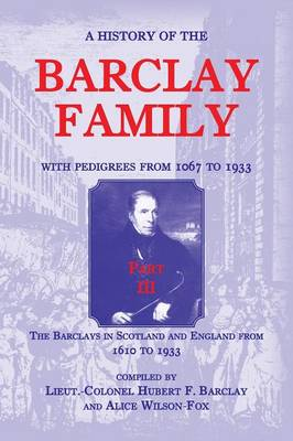 A History of the Barclay Family, with Pedigrees from 1067 to 1933, Part III: The Barclays in Scotland and England from 1610 to 1933 (Paperback)