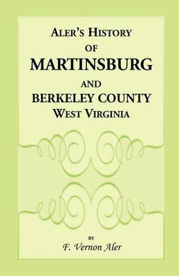 History of Martinsburg and Berkeley County, West Virginia. from the Origin of the Indians, Embracing Their Settlement, Wars and Depredations, to the First White Settlement of the Valley; Also Including the Wars Between the Settlers and Their Mode and Mann (Paperback)