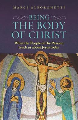 Being the Body of Christ: What the People of the Passion Teach Us About Jesus Today (Paperback)