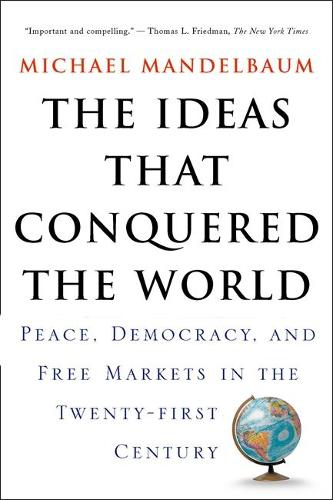 The Ideas That Conquered The World: Peace, Democracy, And Free Markets In The Twenty-first Century (Paperback)