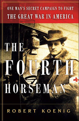 The Fourth Horseman: One Man's Secret Campaign to Fight the Great War in America (Hardback)