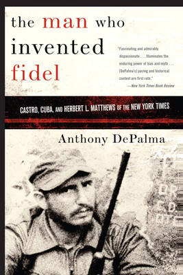 """The Man Who Invented Fidel: Castro, Cuba, and Herbert L. Matthews of the """"New York Times"""" (Paperback)"""
