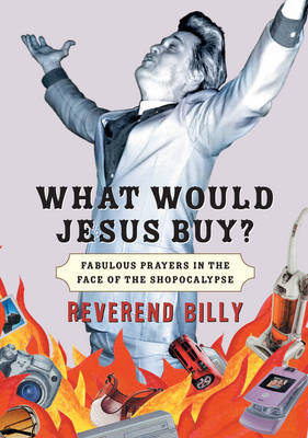 What Would Jesus Buy?: Reverend Billy's Fabulous Prayers in the Face of the Shopocalypse (Paperback)