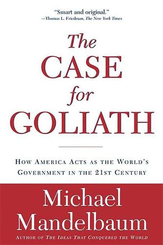 The Case for Goliath: How America Acts as the World's Government in the 21st Century (Paperback)