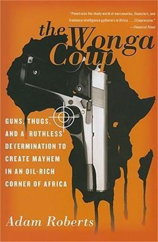 The Wonga Coup: Guns, Thugs, and a Ruthless Determination to Create Mayhem in an Oil-Rich Corner of Africa (Paperback)