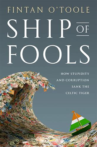 Ship of Fools: How Stupidity and Corruption Sank the Celtic Tiger (Hardback)