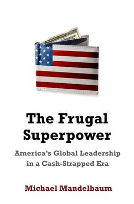 The Frugal Superpower: America's Global Leadership in a Cash-Strapped Era (Hardback)