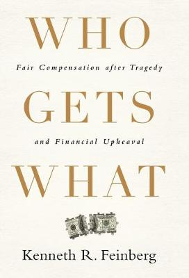 Who Gets What: Fair Compensation after Tragedy and Financial Upheaval (Hardback)