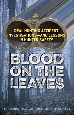 Blood on the Leaves: Real Hunting Accident Investigations-And Lessons in Hunter Safety (Paperback)