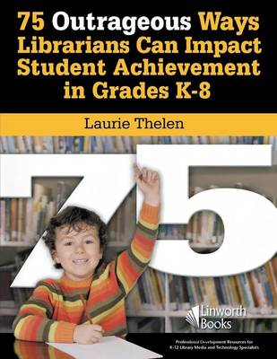75 Outrageous Ways Librarians Can Impact Student Achievement in Grades K-8 (Paperback)
