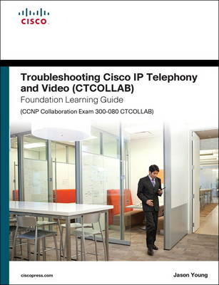 Troubleshooting Cisco IP Telephony and Video (CTCOLLAB) Foundation Learning Guide (CCNP Collaboration Exam 300-080 CTCOLLAB) (Hardback)