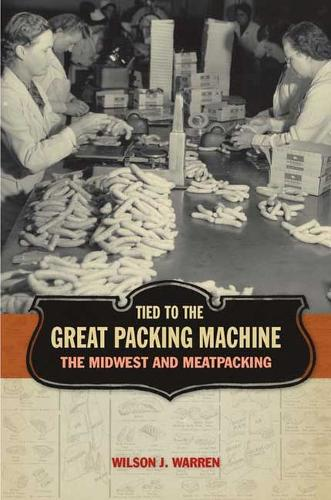Tied to the Great Packing Machine: The Midwest and Meatpacking (Hardback)