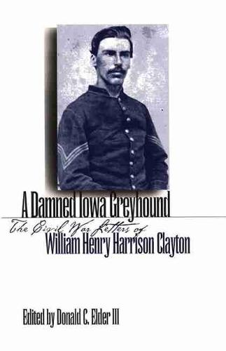 A Damned Iowa Greyhound: The Civil War Letters of William Henry Harrison Clayton (Paperback)