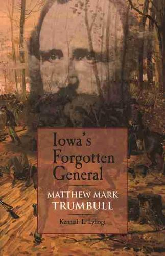 Iowa's Forgotten General: Matthew Mark Trumbull and the Civil War (Paperback)