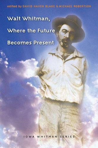 Walt Whitman, Where the Future Becomes Present - Iowa Whitman Series (Hardback)