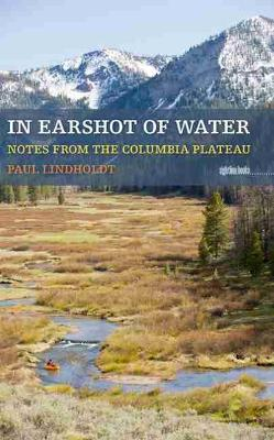 In Earshot Of Water: Notes from the Columbia Plateau (Paperback)