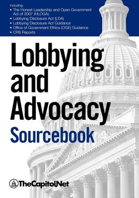 """Lobbying and Advocacy Sourcebook: Lobbying Laws and Rules: The Honest Leadership and Open Government Act of 2007 (HLOGA), Lobbying Disclosure Act, Lobbying Disclosure Act Guidance, """"Political Activity and the Federal Employee"""", """"Lobbyists and Interest G (Paperback)"""