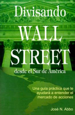Divisando Wall Street Desde el Sur de America: Una Guia Practica Que Le Ayudara A Entender el Mercado de Acciones (Paperback)
