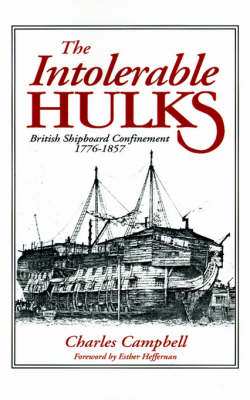 The Intolerable Hulks: British Shipboard Confinement 1776-1857 (Paperback)