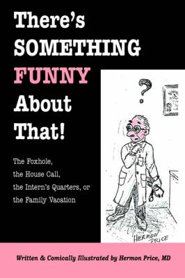 There's Something Funny about That! the Foxhole, the House Call, the Intern's Quarters, or the Family Vacation (Paperback)