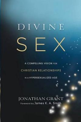 Divine Sex: A Compelling Vision for Christian Relationships in a Hypersexualized Age (Paperback)