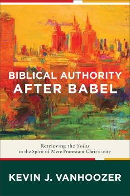 Biblical Authority after Babel: Retrieving the Solas in the Spirit of Mere Protestant Christianity (Paperback)