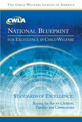 CWLA National Blueprint for Excellence in Child Welfare: Standards of Excellence: Raising the Bar for Children, Families, and Communities (Hardback)