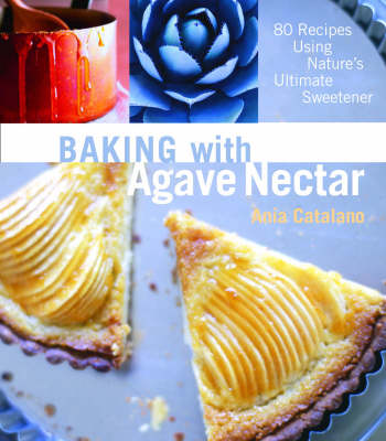 Baking with Agave Nectar: 80 Recipes Using Nature's Ultimate Sweetener (Paperback)