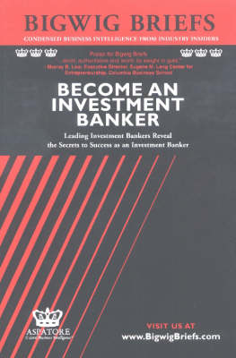 Become an Investment Banker: Leading Investment Bankers Reveal the Secrets to Success as an Investment Banker - Bigwig Briefs S. (Paperback)
