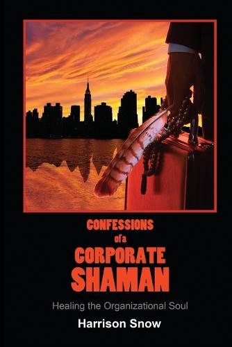 Confessions of a Corporate Shaman: Healing the Organizational Soul (Paperback)