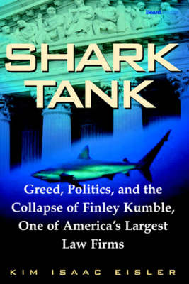 Shark Tank: Greed, Politics, and the Collapse of Finley Kumble, One of America's Largest Law Firms (Paperback)