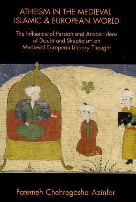 Atheism in the Medieval Islamic & European World: The Influence of Persian & Arabic Ideas of Doubt & Skepticism on Medieval European Literary Thought (Paperback)