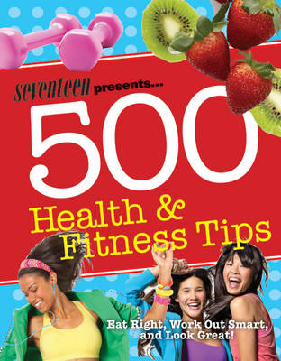 Seventeen: 500 Health & Fitness Tips: Eat Right, Work Out Smart, and Look Great! (Paperback)