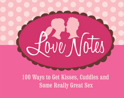 Love Notes: 100 Ways to Get Kisses, Cuddles and Some Really Great Sex (Hardback)