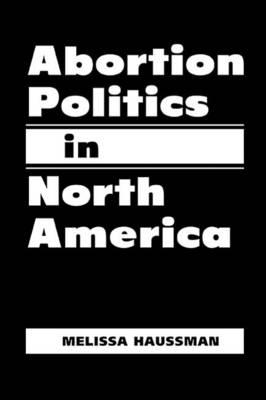 Abortion Politics in North America (Hardback)