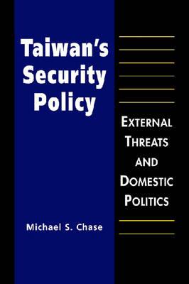 Taiwan's Security Policy: External Threats and Domestic Politics (Hardback)