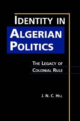 Identity in Algerian Politics: The Legacy of Colonial Rule (Hardback)