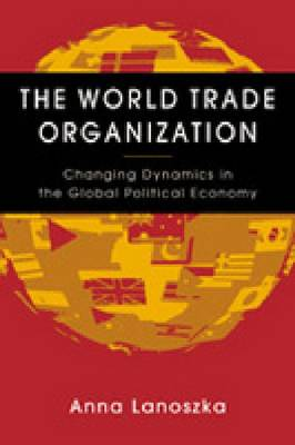 World Trade Organization: Changing Dynamics in the Global Political Economy (Hardback)