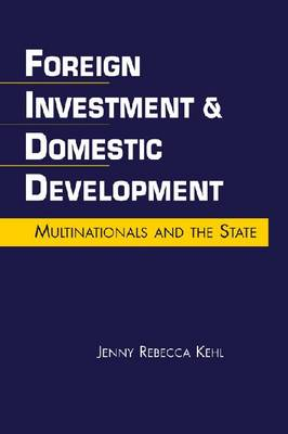 Foreign Investment and Domestic Development: Multinationals and the State (Hardback)