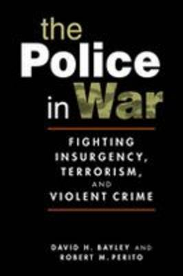 The Police in War: Fighting Insurgency, Terrorism, and Violent Crime (Hardback)