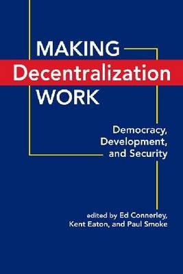 Making Decentralization Work: Democracy, Development, and Security (Hardback)