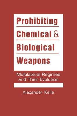 Prohibiting Chemical & Biological Weapons: Multilateral Regimes and Their Evolution (Hardback)