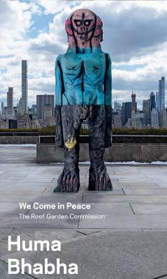 Huma Bhabha - We Come in Peace - The Roof Garden Commission - The Roof Garden Commission (Paperback)