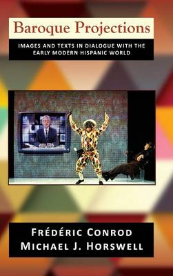 Baroque Projections: Images and Texts in Dialogue with the Early Modern Hispanic World (Hardback)