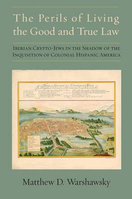 The Perils of Living the Good and True Law: Iberian Crypto-Jews in the Shadow of the Inquisition of Colonial Hispanic America (Paperback)