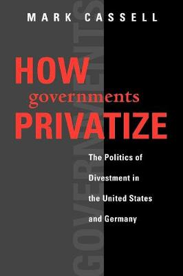 How Governments Privatize: The Politics of Divestment in the United States and Germany - American Governance and Public Policy series (Paperback)
