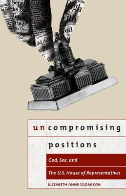 Uncompromising Positions: God, Sex, and the U.S. House of Representatives - Religion and Politics series (Paperback)