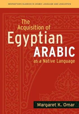 The Acquisition of Egyptian Arabic as a Native Language - Georgetown Classics in Arabic Languages and Linguistics series (Paperback)